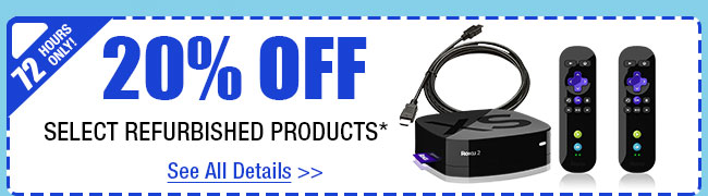 72 HOURS ONLY! 20% OFF SELECT REFURBISHED PRODUCTS!*