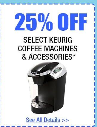 25% OFF SELECT KEURIG COFFEE MACHINES & ACCESSORIES!*