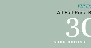 VIP Exclusive 30% Off Full-Price Boots + Booties* - - Shop Boots: