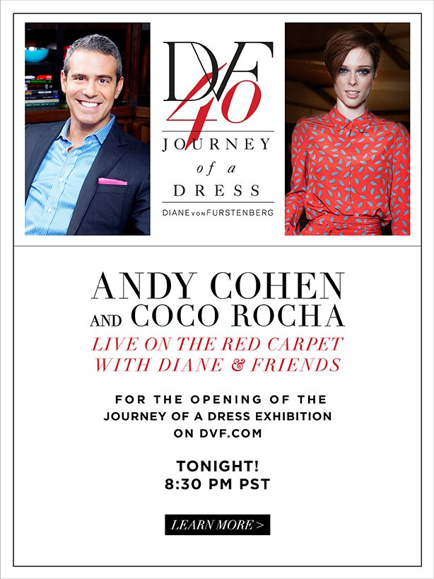 DVF40: Journey of a Dress. Andy Cohen and Coco Rocha Live on the Red Carpet with Diane & Friends. Tonight! 8:30pm PST