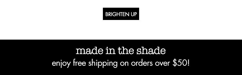 brighten up! made in the shade. enjoy free shipping on orders over $50