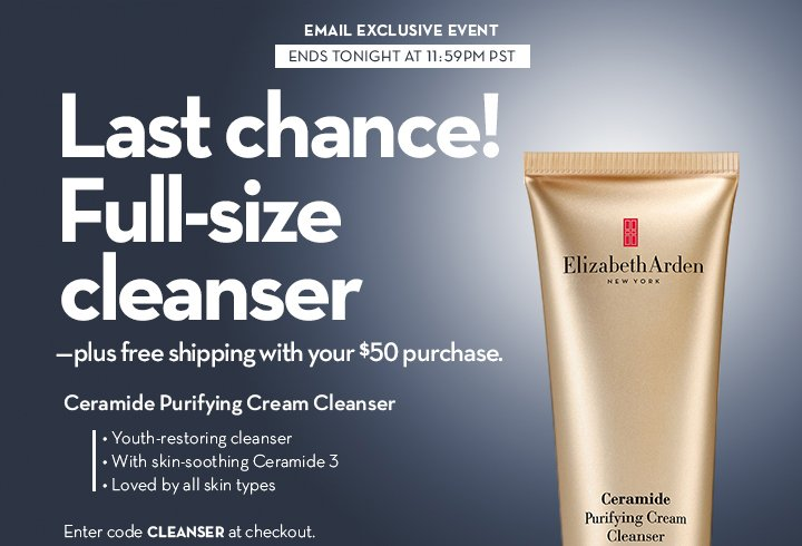 EMAIL EXCLUSIVE EVENT. ENDS TONIGHT AT 11:59PM PST. Last chance! Full-size cleanser—plus free shipping with your $50 purchase. Ceramide Purifying Cream Cleanser. • Youth-restoring cleanser • With skin-soothing Ceramide 3 • Loved by all skin types. Enter code CLEANSER at checkout. FOLLOW THIS SECRET LINK TO SHOP.