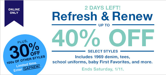 ONLINE ONLY | 2 DAYS LEFT! Refresh & Renew | UP TO 40% OFF SELECT STYLES. | PLUS, 30% OFF 100s OF OTHER STYLES | Limited time. Enter GAPNEW.