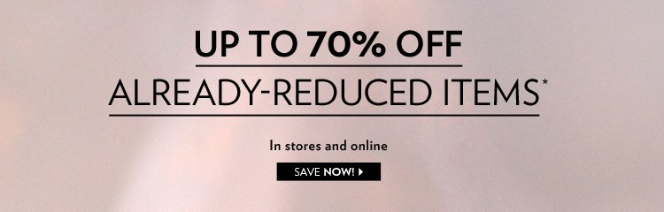 In stores and online Up to 70% off already-reduced items*