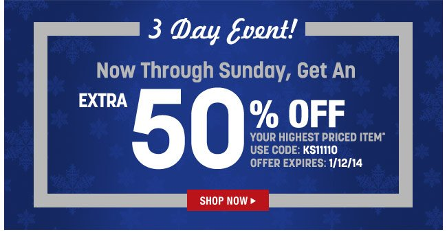 3 day event! now through sunday, get an extra 50 percent off your highest priced item* use code: KS11110 offer expires: 1/12/14 - click the link below