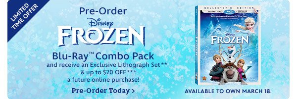 Limited Time Offer. Pre-order Disney Frozen Blu-Ray Combo Pack and receive an Exclusive Lithograph Set and up to $20 off a future online purchase! Pre-order today. Available to Own March 18.