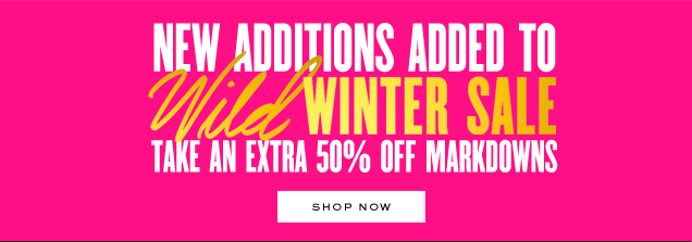 New additions added to WILD WINTER SALE. Take an extra 50 percent off markdowns. SHOP NOW.