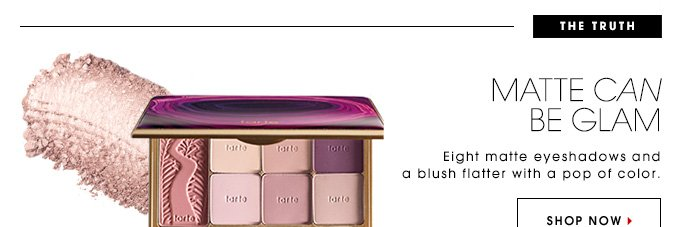 The Truth: Matte Can Be Glam Eight matte eyeshadows and a blush flatter with a pop of color. Shop Now Tarte Amazonian Colored Clay Matte Collector's Palette, $36