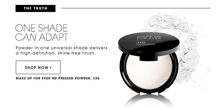The Truth: One Shade Can Adapt Powder in one universal shade delivers a high-definition, shine-free finish. Shop Now