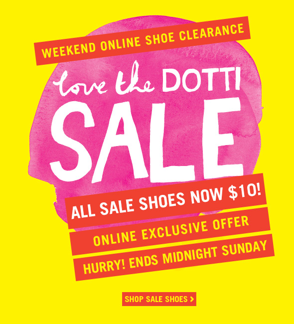Weekend Online Shoe Clearance - Love the Dotti SALE - All sale shoes now $10! Online exclusive offer. Hurry! Ends midnight Sunday. Shop Sale Shoes