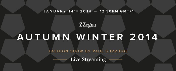 Z Zegna - AUTUMN WINTER 2014 - Live streaming January 14th 2014 — 12.30pm GMT+1