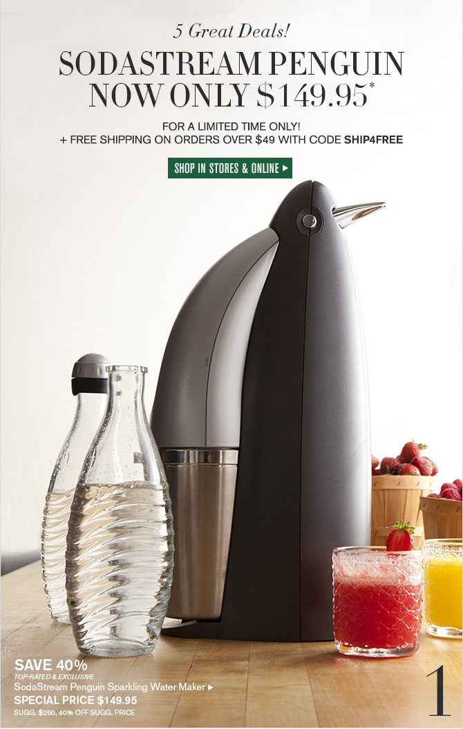 5 Great Deals! 1. SODASTREAM PENGUIN NOW ONLY $149.95* - FOR A LIMITED TIME ONLY! + FREE SHIPPING ON ORDERS OVER $49 WITH CODE SHIP4FREE -- SHOP IN STORES & ONLINE