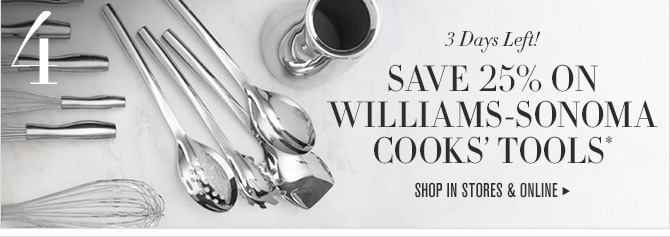 4. 3 Days Left! SAVE 25% ON WILLIAMS-SONOMA COOKS' TOOLS* -- SHOP IN STORES & ONLINE