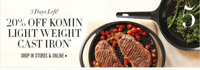 5. 3 Days Left! 20% OFF KOMIN LIGHT WEIGHT CAST IRON* -- SHOP IN STORES & ONLINE