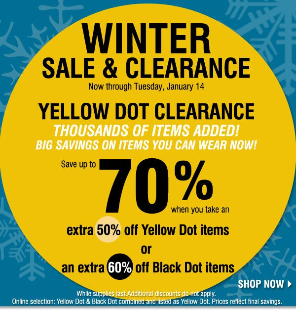 Winter Clearance Sale and Yellow Dot Now through Tuesday, January 14 Yellow Dot Clearance Thousands of clearance items added! Big savings on items you can wear now!  Save up to 70% and more when you take An extra 50% off Yellow Dot items Or An extra 60% off Black Dot items Shop now. While supplies last. Additional discounts do not apply. Online selection: Yellow Dot & Black Dot combined and listed as Yellow Dot. Prices reflect final savings.