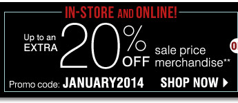 In-store and Online Up to an extra 20% off sale price merchandise** Promo code: JANUARY2014 Shop now