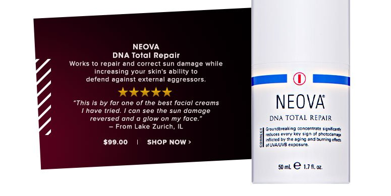 """Neova DNA Total Repair Works to repair and correct sun damage while increasing your skin's ability to defend against external aggressors.""""This is by far one of the best facial creams I have tried. I can see the sun damage reversed and a glow on my face."""" – From Lake Zurich, IL$99.00 Shop Now>>"""