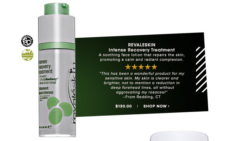 """Revaleskin Intense Recovery Treatment A soothing face lotion that repairs the skin, promoting a calm and radiant complexion. """"This has been a wonderful product for my sensitive skin. My skin is clearer and brighter, not to mention a reduction in deep forehead lines, all without aggravating my rosacea!"""" – From Redding, CT $130.00 Shop Now>>"""