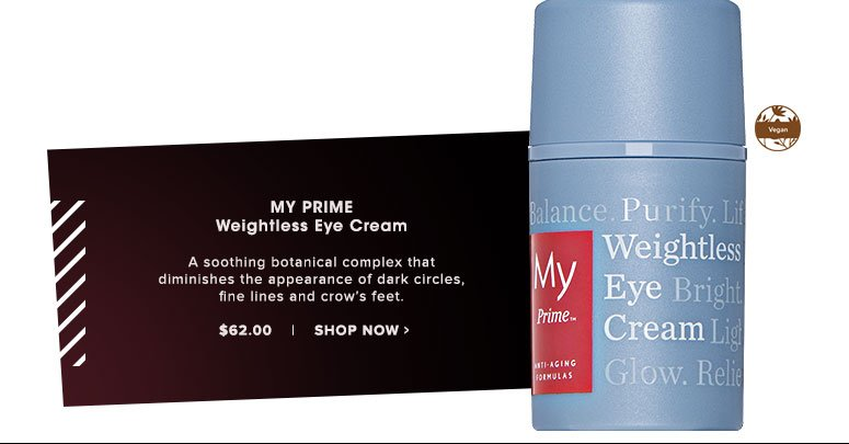 My Prime Weightless Eye Cream A soothing botanical complex that diminishes the appearance of dark circles, fine lines and crow's feet.$62.00 Shop Now>>