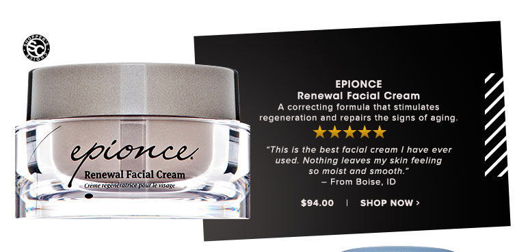 """Epionce Renewal Facial Cream A correcting formula that stimulates regeneration and repairs the signs of aging.""""This is the best facial cream I have ever used. Nothing leaves my skin feeling so moist and smooth."""" – From Boise, ID $94.00 Shop Now>>"""