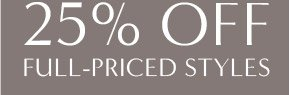 25% OFF FULL-PRICED STYLES