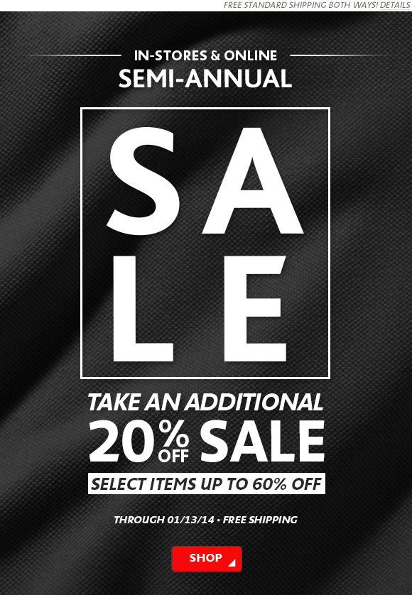 IN STORES AND ONLINE - SEMI ANNUAL SALE - TAKE AN ADDITIONAL 20%  OFF SALE - SELECT ITEMS UP TO 60% OFF - THROUGH 1/13 - FREE SHIPPING