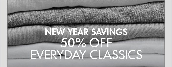 NEW YEAR SAVINGS 50% OFF EVERYDAY CLASSICS