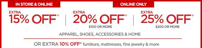 IN STORE & ONLINE EXTRA 15% OFF* EXTRA 20% OFF* $100 OR MORE EXTRA 25% OFF* $200 OR MORE  APPAREL, SHOES, ACCESSORIES & HOME  OR EXTRA 10% OFF* furniture, mattresses, fine jewelry & more
