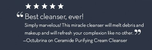 """""""Best cleanser, ever! Simply marvelous! This miracle cleanser will melt debris and makeup and will refresh your complexion like no other."""" –Octubrina on Ceramide Purifying Cream Cleanser."""