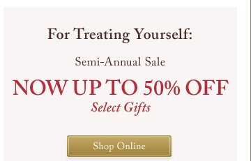For Treating Yourself: Semi-Annual Sale | NOW UP TO 50% OFF | Select Gifts | Shop Online