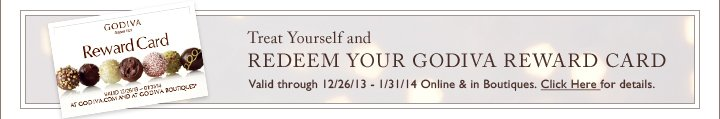 Treat Yourself and REDEEM YOUR GODIVA REWARD CARD | Valid through 12/26/13 - 1/31/14 Online & in Boutiques.