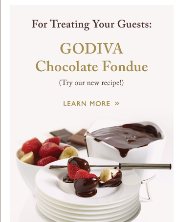 For Treating Your Guests: GODIVA Chocolate Fondue | LEARN MORE »