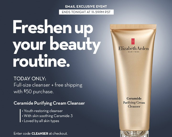 EMAIL EXCLUSIVE EVENT. ENDS TONIGHT AT 11:59PM PST. Freshen up your beauty routine. TODAY ONLY: Full-size cleanser + free shipping with $50 purchase. Ceramide Purifying Cream Cleanser. • Youth-restoring cleanser • With skin soothing Ceramide 3 • Loved by all skin types. Enter code CLEANSER at checkout. FOLLOW THIS SECRET LINK TO SHOP.