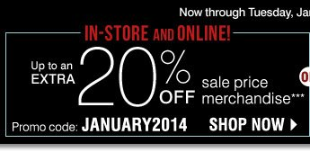 Shop in-store or online! Save up to an extra 20% on your sale price purchase** Promo code: JANUARY2014 Now through Tuesday January 14 Shop now