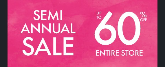 SEMI ANNUAL SALE UP TO 60% OFF ENTIRE  STORE
