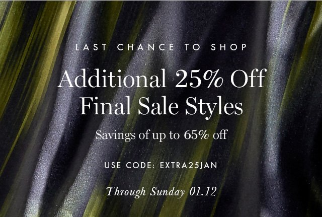 LAST CHANCE TO SHOP | Additional 25% Off Final Sale Styles | Savings of up to 65% off | USE CODE: EXTRA25JAN | Through Sunday 01.12