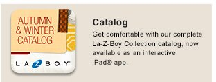 Catalog Get comfortable with our complete La-Z-Boy Collection catalog, now available as an interactive iPad® app
