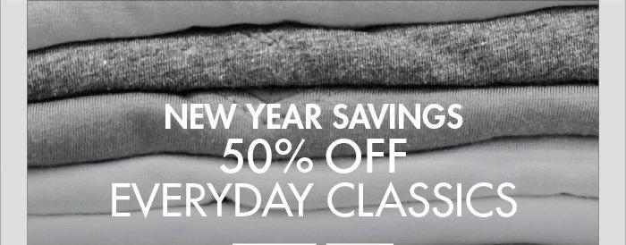 NEW YEAR SAVINGS 50% OFF EVERYDAY CLASSICS