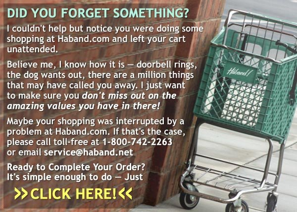Hey, did you forget something? I couldn't help but notice you were shopping at Haband.com and left something behind in your cart. Click Here to complete your order!