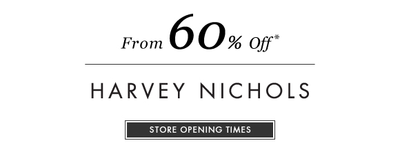 From 60% Off* HARVEY NICHOLS. STORE OPENING TIMES