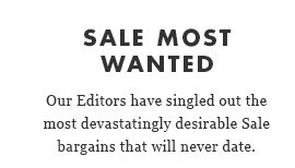 SALE MOST WANTED. Our Editors have singled out the most devastatingly desirable Sale bargains that will never date.