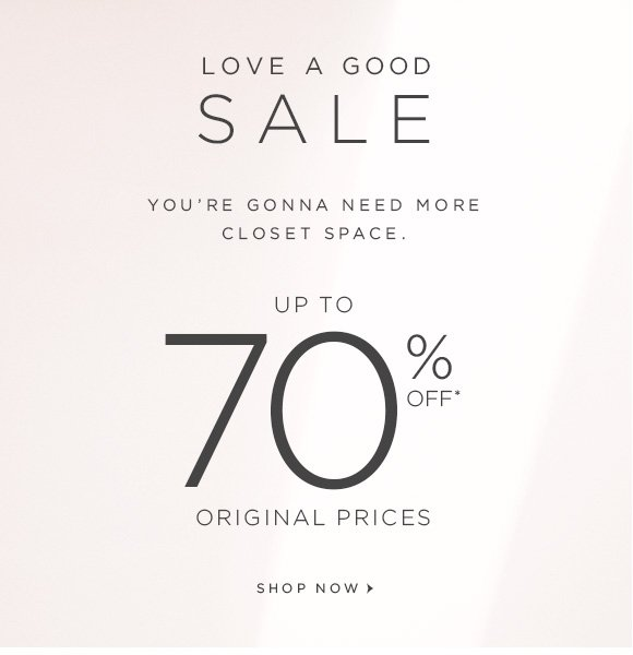 LOVE A GOOD SALE  YOU'RE GONNA NEED MORE CLOSET SPACE.  UP TO  70% OFF* ORIGINAL PRICES  SHOP NOW