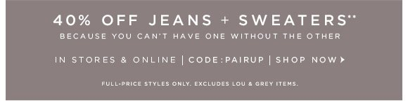 40% OFF JEANS + SWEATERS** BECAUSE YOU CAN'T HAVE ONE WITHOUT THE OTHER  IN STORES & ONLINE | CODE: PAIRUP | SHOP NOW  FULL–PRICE STYLES ONLY. EXCLUDES LOU & GREY ITEMS.
