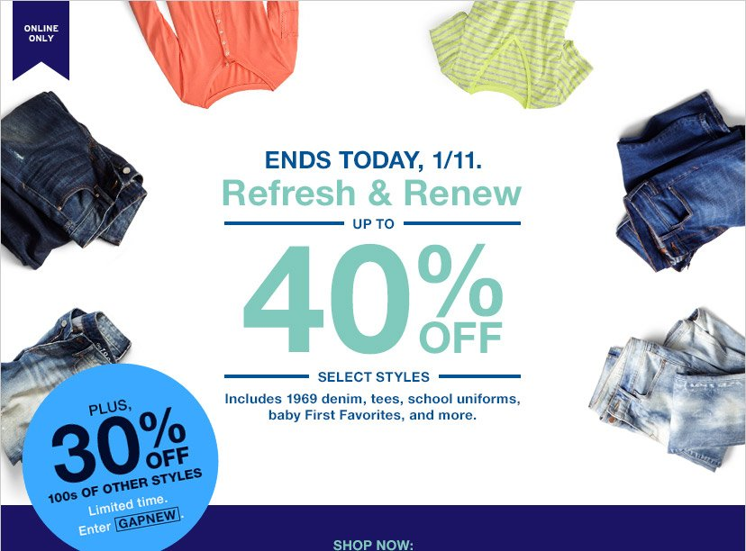 ONLINE ONLY | ENDS TODAY, 1/11. | UP TO 40% OFF SELECT STYLES | PLUS, 30% OFF 100s OF OTHER STYLES | Limited time. | ENTER GAPNEW