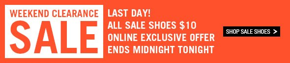 Weekend Clearance Sale - Last day! All sale shoes $10. Online exclusive offer. Ends midnight tonight. Shop Sale Shoes