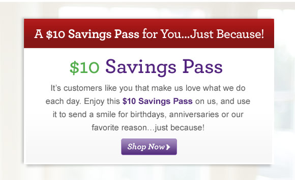 Enjoy This $10 Savings Pass…Just Because  Thanks for being a loyal 1800Flowers.com customer. Here is a $10 Savings Pass. Use it to send a smile to someone special in your life.