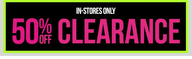 In-Stores ONLY! 50% OFF Clearance! SHOP NOW!