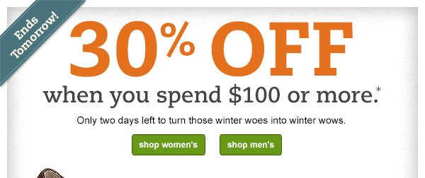 Ends tomorrow! 30% OFF when you spend $100 or more.* Only two days left to turn those winter woes into winter wows.