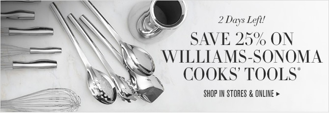 2 Days Left! SAVE 25% ON WILLIAMS-SONOMA COOKS' TOOLS* -- SHOP IN STORES & ONLINE