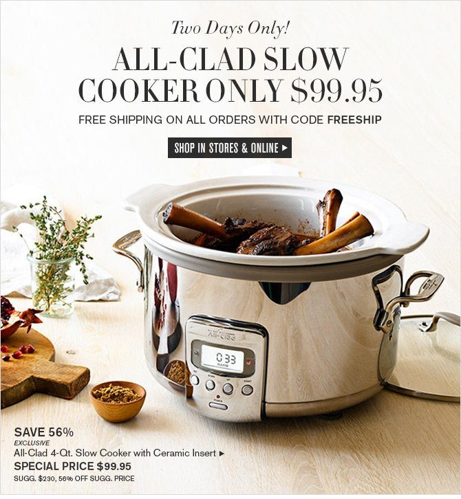 Two Days Only! ALL-CLAD SLOW COOKER ONLY $99.95 - FREE SHIPPING ON ALL ORDERS WITH CODE FREESHIP -- SHOP IN STORES & ONLINE